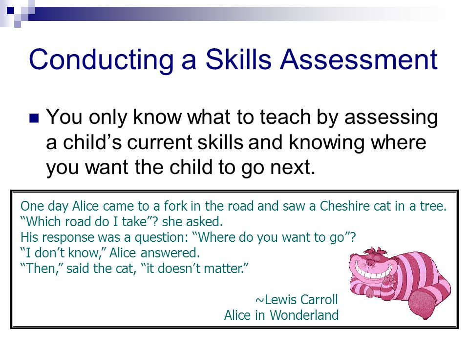 Conducting a Skills Assessment You only know what to teach by assessing a child's current skills and knowing where you want the child to go next.