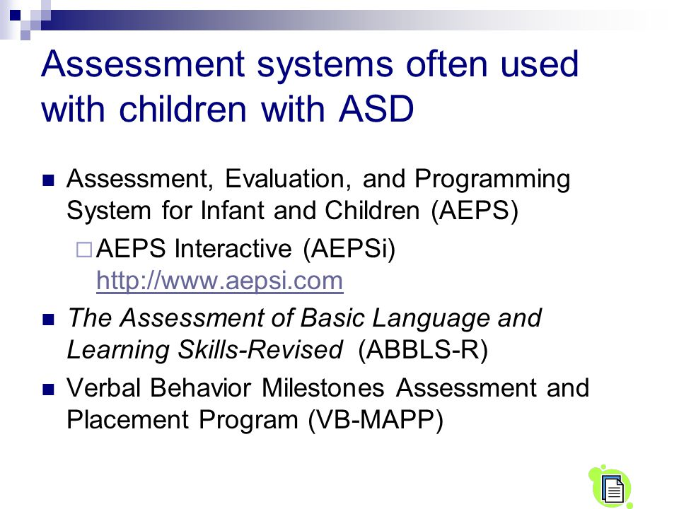 Assessment systems often used with children with ASD Assessment, Evaluation, and Programming System for Infant and Children (AEPS)  AEPS Interactive (AEPSi) http://www.aepsi.com http://www.aepsi.com The Assessment of Basic Language and Learning Skills-Revised (ABBLS-R) Verbal Behavior Milestones Assessment and Placement Program (VB-MAPP)