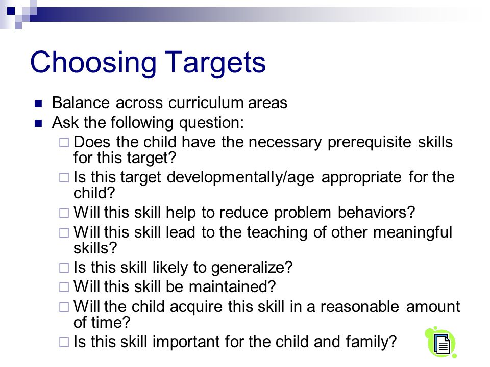 Choosing Targets Balance across curriculum areas Ask the following question:  Does the child have the necessary prerequisite skills for this target.