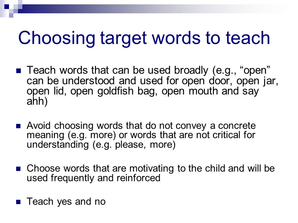 Choosing target words to teach Teach words that can be used broadly (e.g., open can be understood and used for open door, open jar, open lid, open goldfish bag, open mouth and say ahh) Avoid choosing words that do not convey a concrete meaning (e.g.