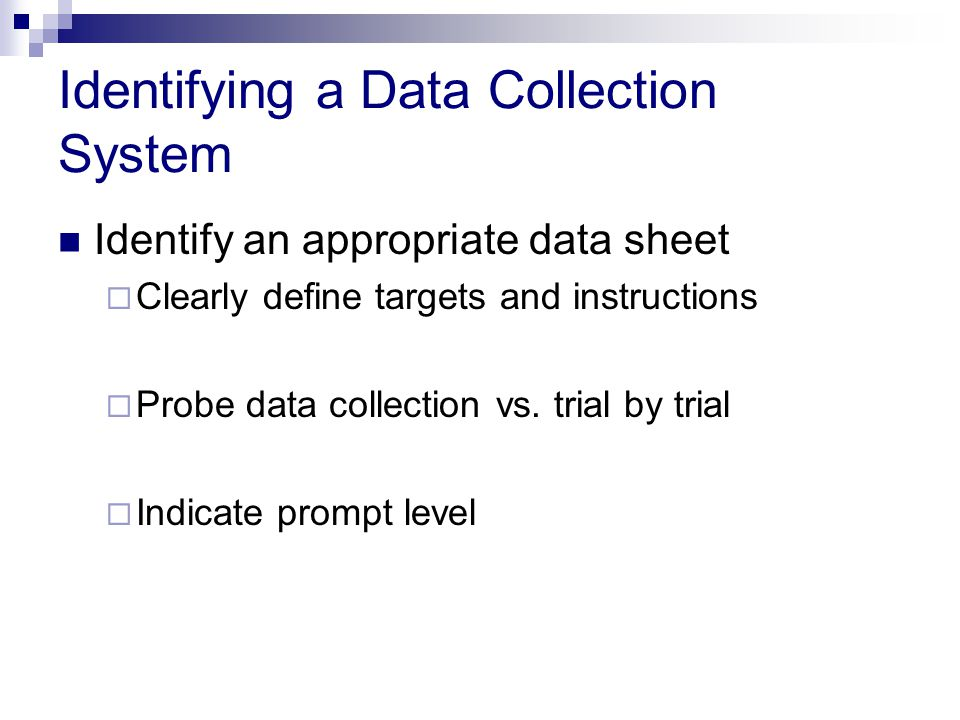 Identifying a Data Collection System Identify an appropriate data sheet  Clearly define targets and instructions  Probe data collection vs.