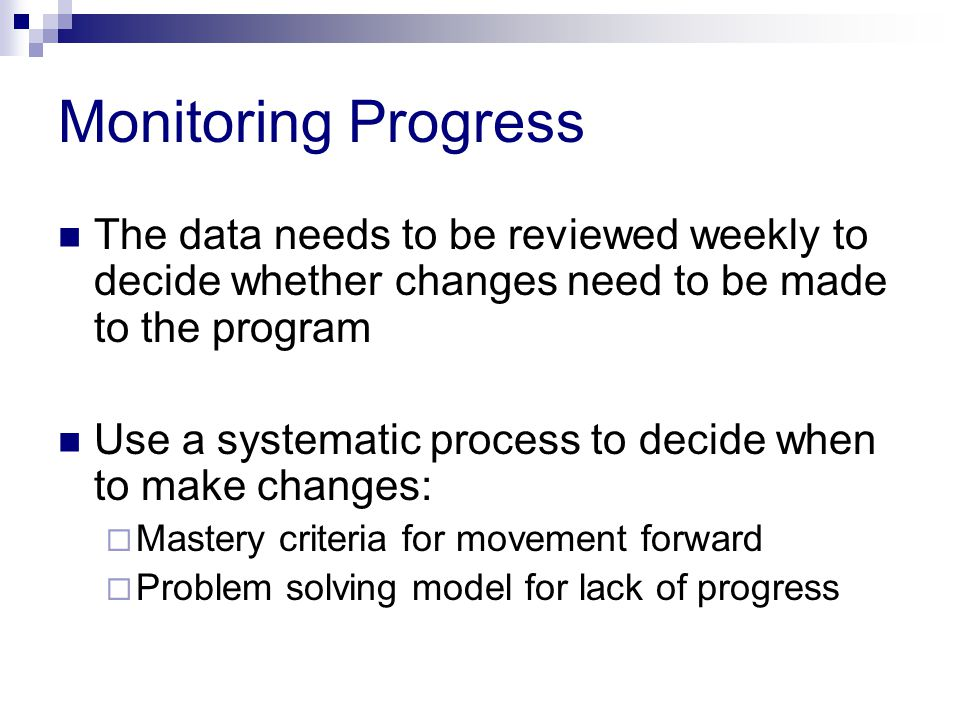 Monitoring Progress The data needs to be reviewed weekly to decide whether changes need to be made to the program Use a systematic process to decide when to make changes:  Mastery criteria for movement forward  Problem solving model for lack of progress