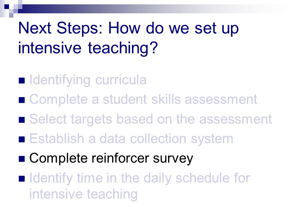 Next Steps: How do we set up intensive teaching? Identifying curricula Complete a student skills assessment Select targets based on the assessment Est