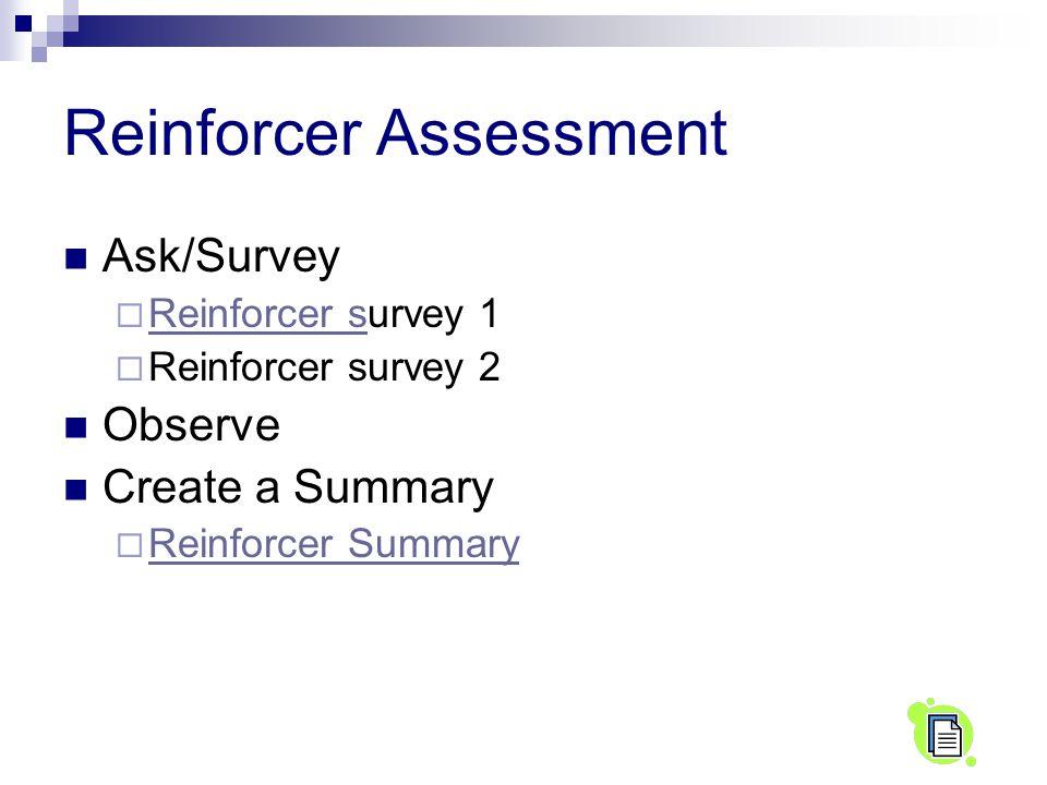 Reinforcer Assessment Ask/Survey  Reinforcer survey 1 Reinforcer s  Reinforcer survey 2 Observe Create a Summary  Reinforcer Summary Reinforcer Sum