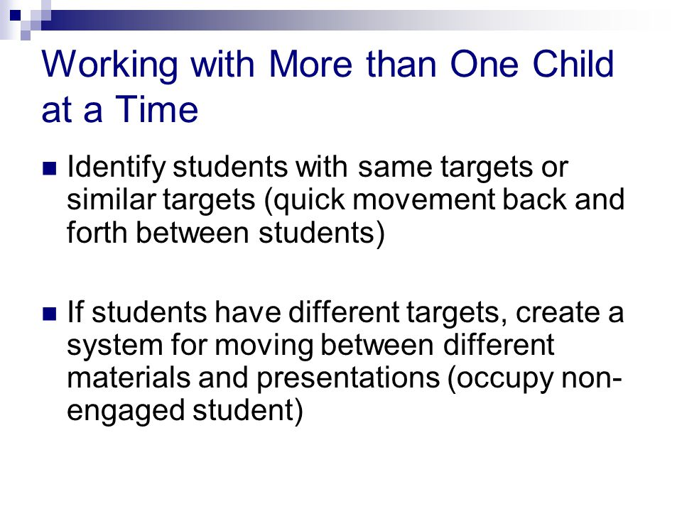 Working with More than One Child at a Time Identify students with same targets or similar targets (quick movement back and forth between students) If students have different targets, create a system for moving between different materials and presentations (occupy non- engaged student)