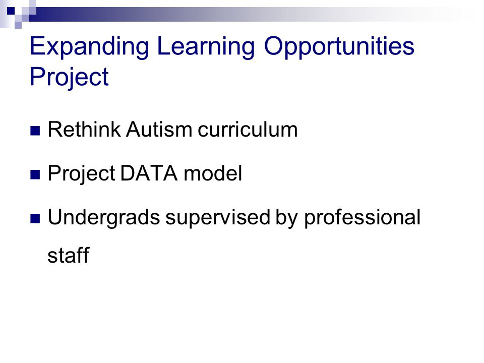 Expanding Learning Opportunities Project Rethink Autism curriculum Project DATA model Undergrads supervised by professional staff
