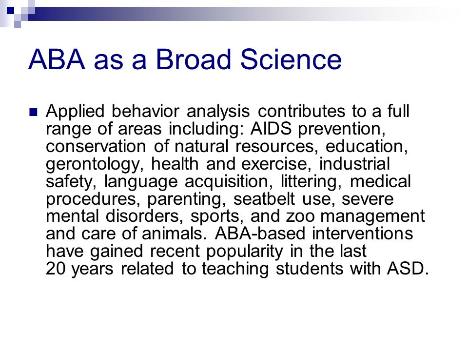 ABA as a Broad Science Applied behavior analysis contributes to a full range of areas including: AIDS prevention, conservation of natural resources, education, gerontology, health and exercise, industrial safety, language acquisition, littering, medical procedures, parenting, seatbelt use, severe mental disorders, sports, and zoo management and care of animals.