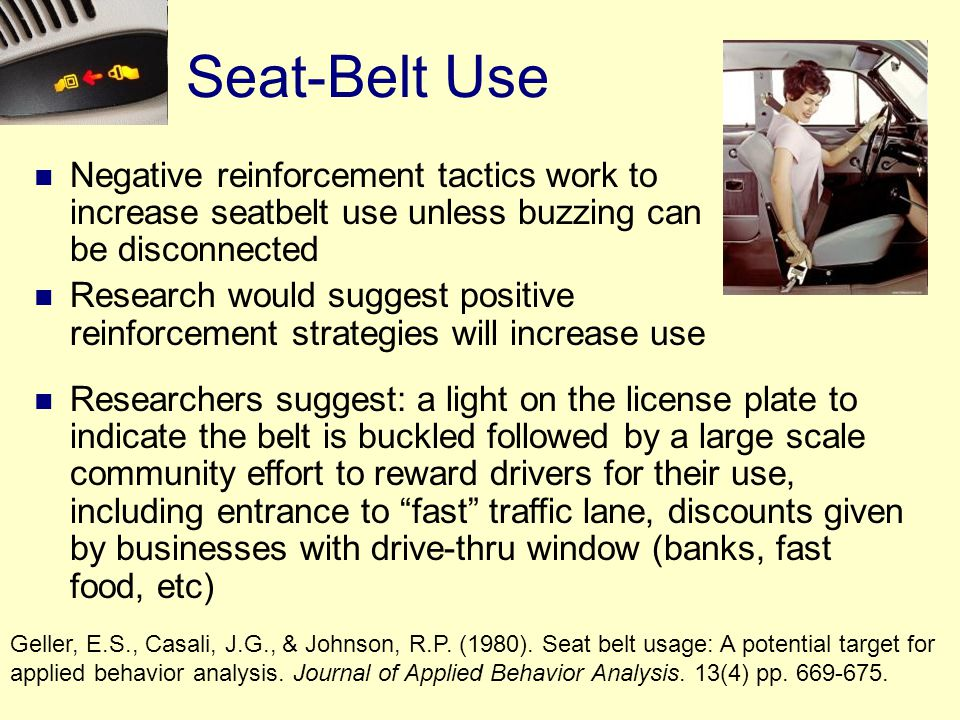 Seat-Belt Use Negative reinforcement tactics work to increase seatbelt use unless buzzing can be disconnected Research would suggest positive reinforcement strategies will increase use Geller, E.S., Casali, J.G., & Johnson, R.P.
