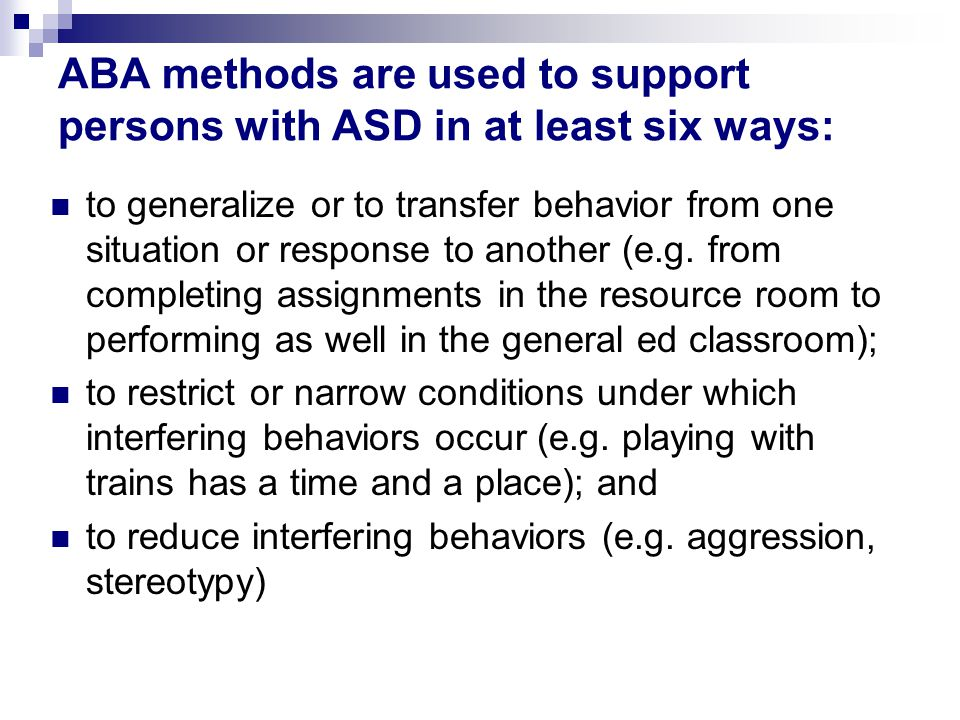 ABA methods are used to support persons with ASD in at least six ways: to generalize or to transfer behavior from one situation or response to another (e.g.