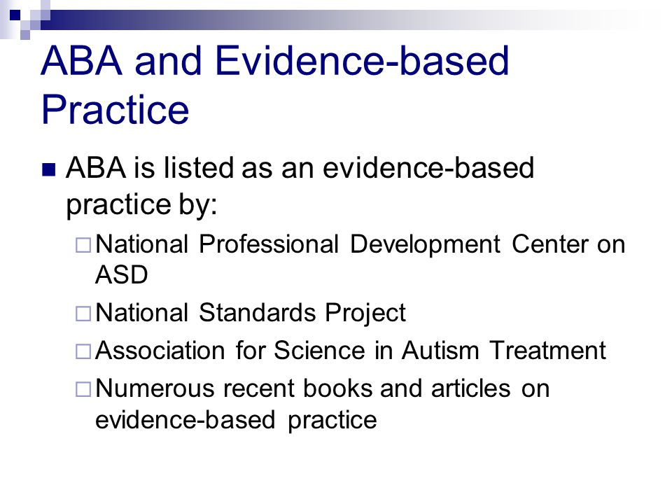 ABA and Evidence-based Practice ABA is listed as an evidence-based practice by:  National Professional Development Center on ASD  National Standards Project  Association for Science in Autism Treatment  Numerous recent books and articles on evidence-based practice