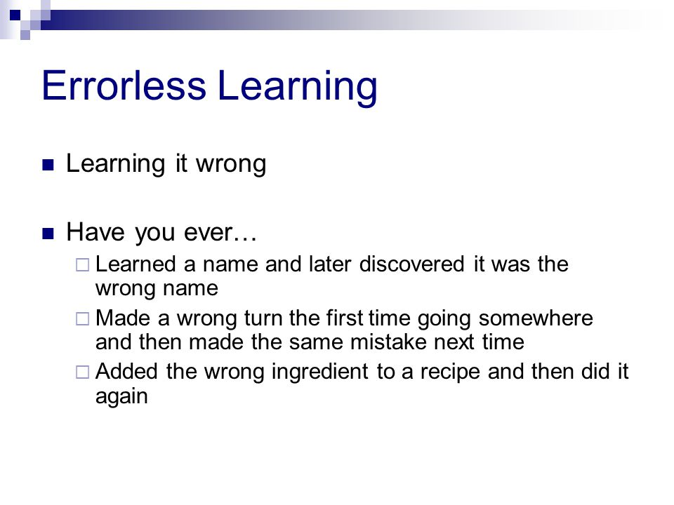 Errorless Learning Learning it wrong Have you ever…  Learned a name and later discovered it was the wrong name  Made a wrong turn the first time going somewhere and then made the same mistake next time  Added the wrong ingredient to a recipe and then did it again