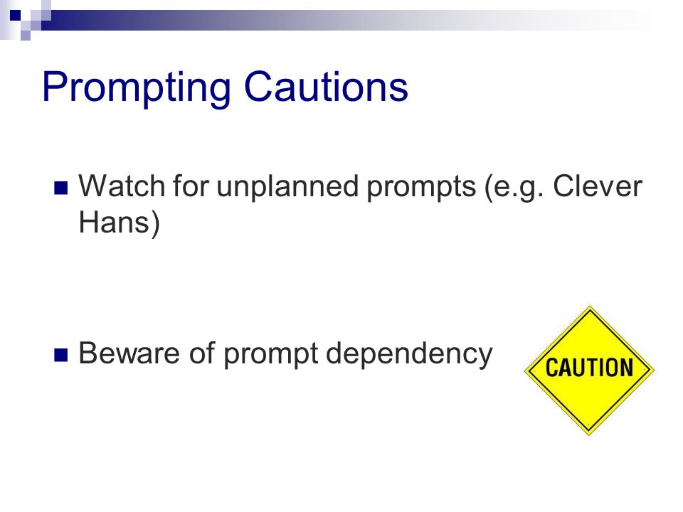 Prompting Cautions Watch for unplanned prompts (e.g. Clever Hans) Beware of prompt dependency