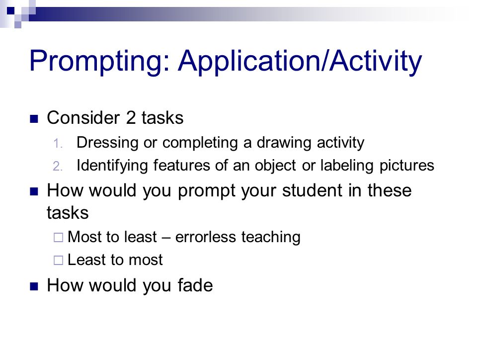 Prompting: Application/Activity Consider 2 tasks 1. Dressing or completing a drawing activity 2. Identifying features of an object or labeling picture