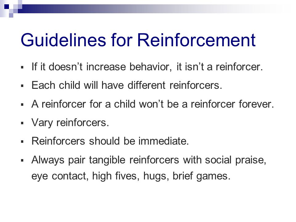 Guidelines for Reinforcement  If it doesn't increase behavior, it isn't a reinforcer.