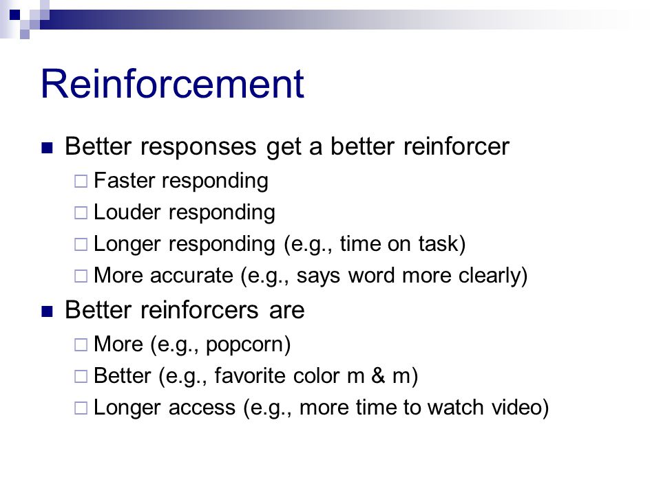 Reinforcement Better responses get a better reinforcer  Faster responding  Louder responding  Longer responding (e.g., time on task)  More accurate (e.g., says word more clearly) Better reinforcers are  More (e.g., popcorn)  Better (e.g., favorite color m & m)  Longer access (e.g., more time to watch video)