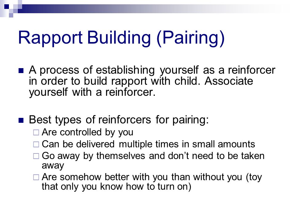 Rapport Building (Pairing) A process of establishing yourself as a reinforcer in order to build rapport with child.