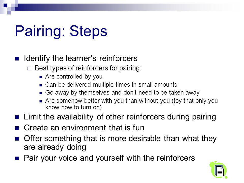 Pairing: Steps Identify the learner's reinforcers  Best types of reinforcers for pairing: Are controlled by you Can be delivered multiple times in small amounts Go away by themselves and don't need to be taken away Are somehow better with you than without you (toy that only you know how to turn on) Limit the availability of other reinforcers during pairing Create an environment that is fun Offer something that is more desirable than what they are already doing Pair your voice and yourself with the reinforcers