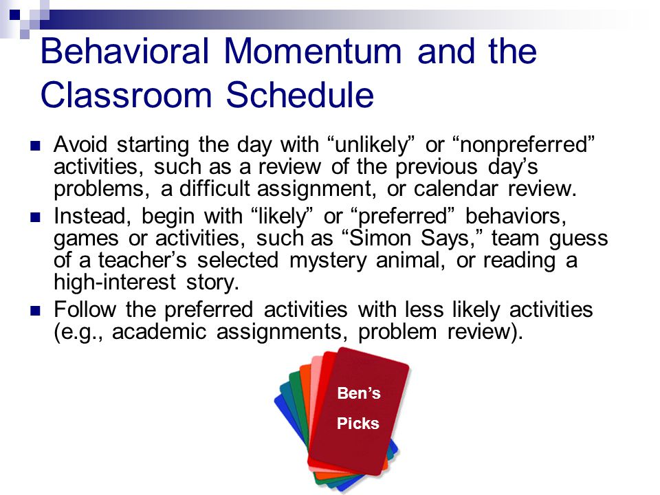 Behavioral Momentum and the Classroom Schedule Avoid starting the day with unlikely or nonpreferred activities, such as a review of the previous day's problems, a difficult assignment, or calendar review.