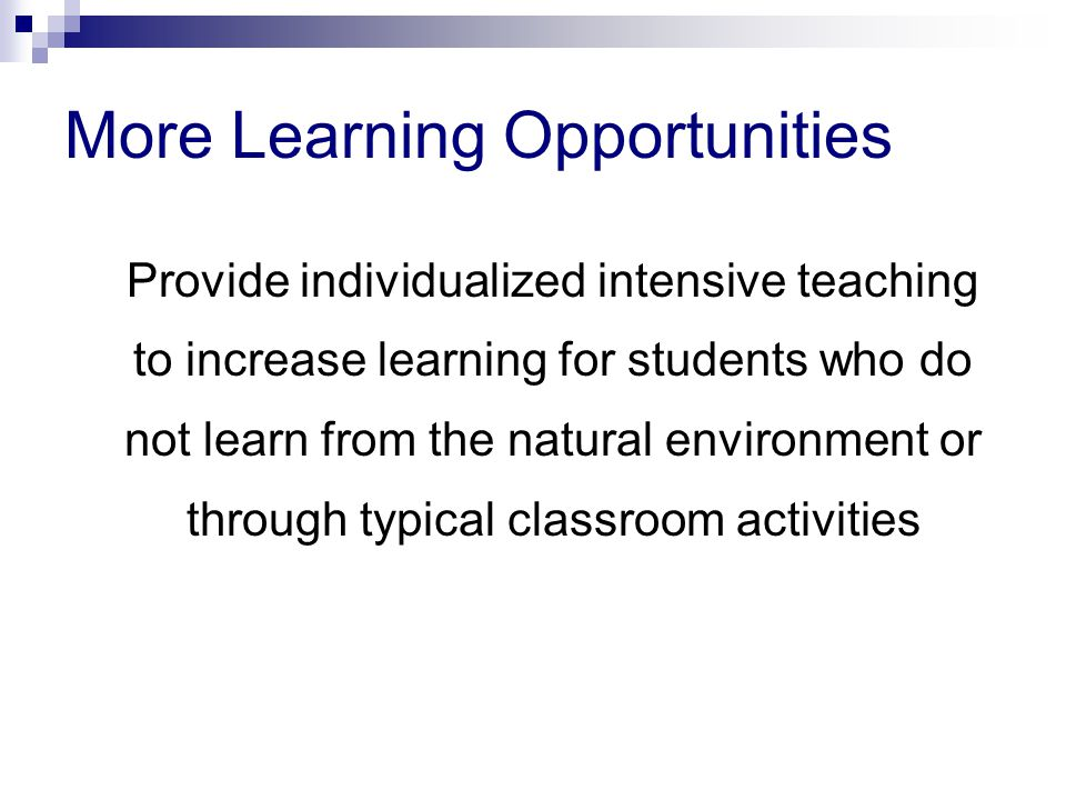 More Learning Opportunities Provide individualized intensive teaching to increase learning for students who do not learn from the natural environment