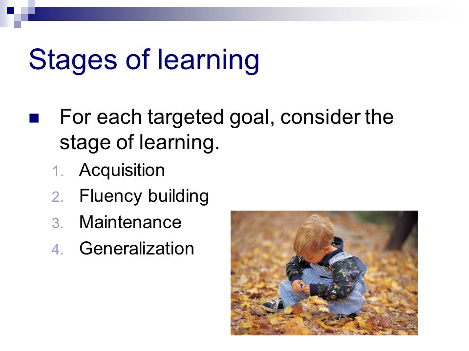 Stages of learning For each targeted goal, consider the stage of learning.