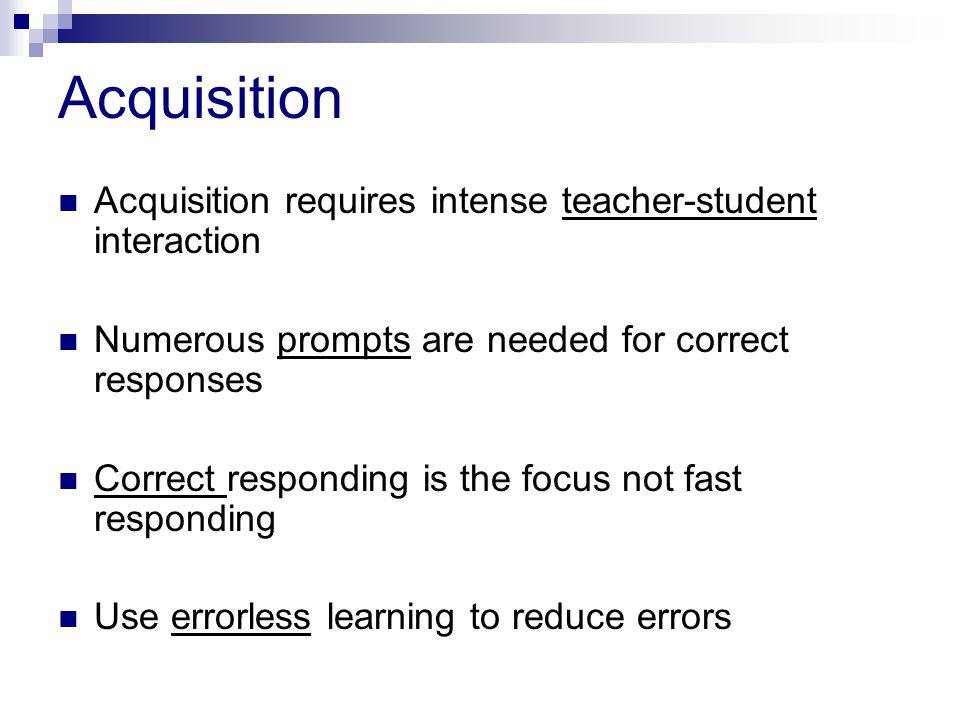 Acquisition Acquisition requires intense teacher-student interaction Numerous prompts are needed for correct responses Correct responding is the focus not fast responding Use errorless learning to reduce errors