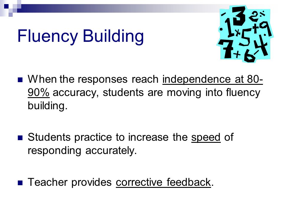 Fluency Building When the responses reach independence at 80- 90% accuracy, students are moving into fluency building.