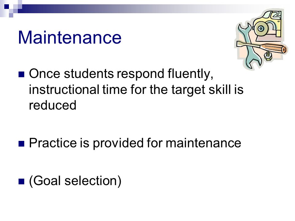 Maintenance Once students respond fluently, instructional time for the target skill is reduced Practice is provided for maintenance (Goal selection)