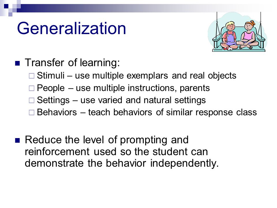 Generalization Transfer of learning:  Stimuli – use multiple exemplars and real objects  People – use multiple instructions, parents  Settings – use varied and natural settings  Behaviors – teach behaviors of similar response class Reduce the level of prompting and reinforcement used so the student can demonstrate the behavior independently.