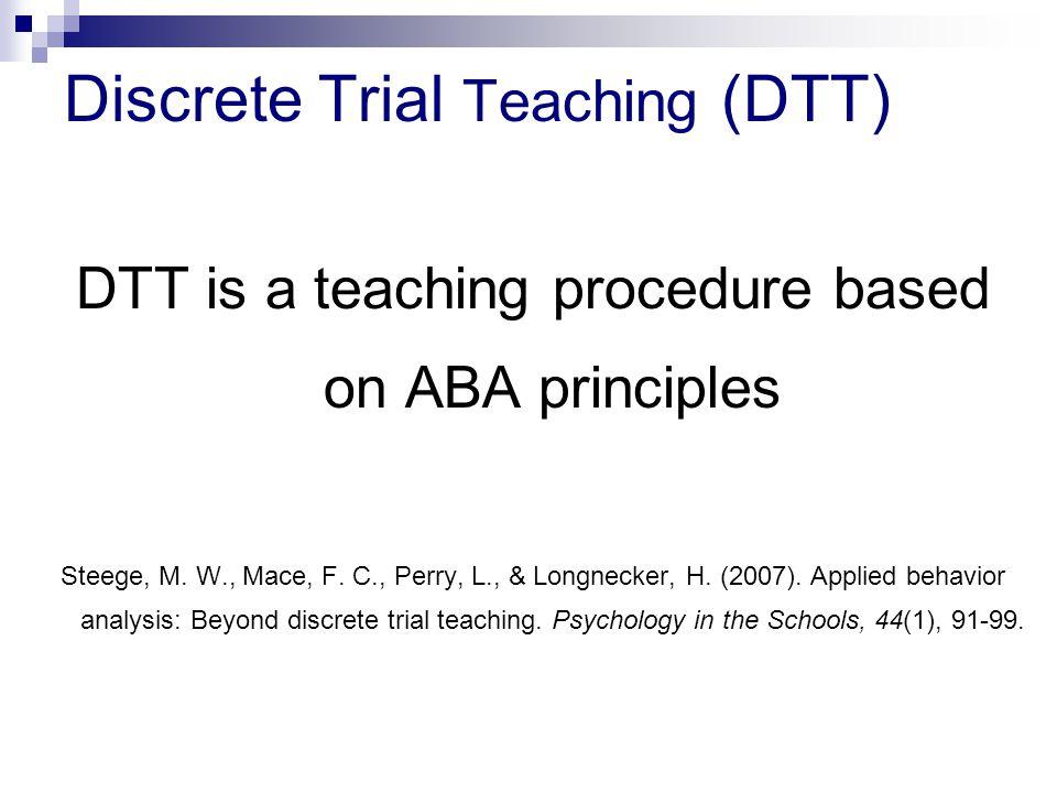 Discrete Trial Teaching (DTT) DTT is a teaching procedure based on ABA principles Steege, M. W., Mace, F. C., Perry, L., & Longnecker, H. (2007). Appl