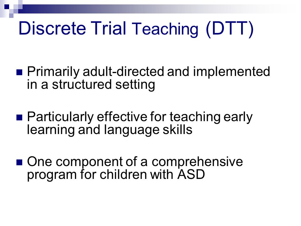 Discrete Trial Teaching (DTT) Primarily adult-directed and implemented in a structured setting Particularly effective for teaching early learning and language skills One component of a comprehensive program for children with ASD