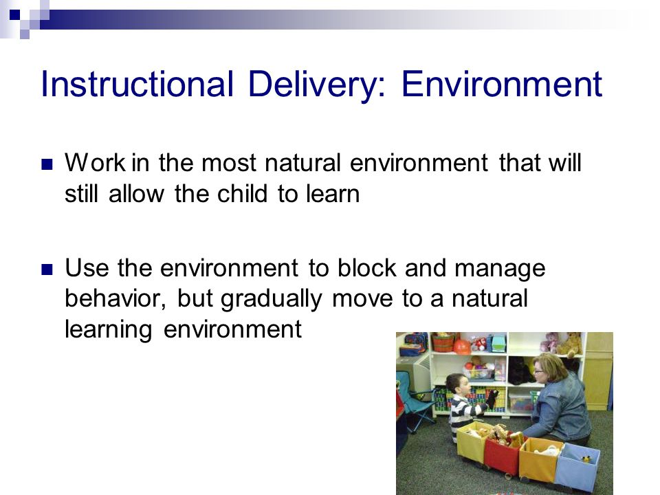 Instructional Delivery: Environment Work in the most natural environment that will still allow the child to learn Use the environment to block and manage behavior, but gradually move to a natural learning environment