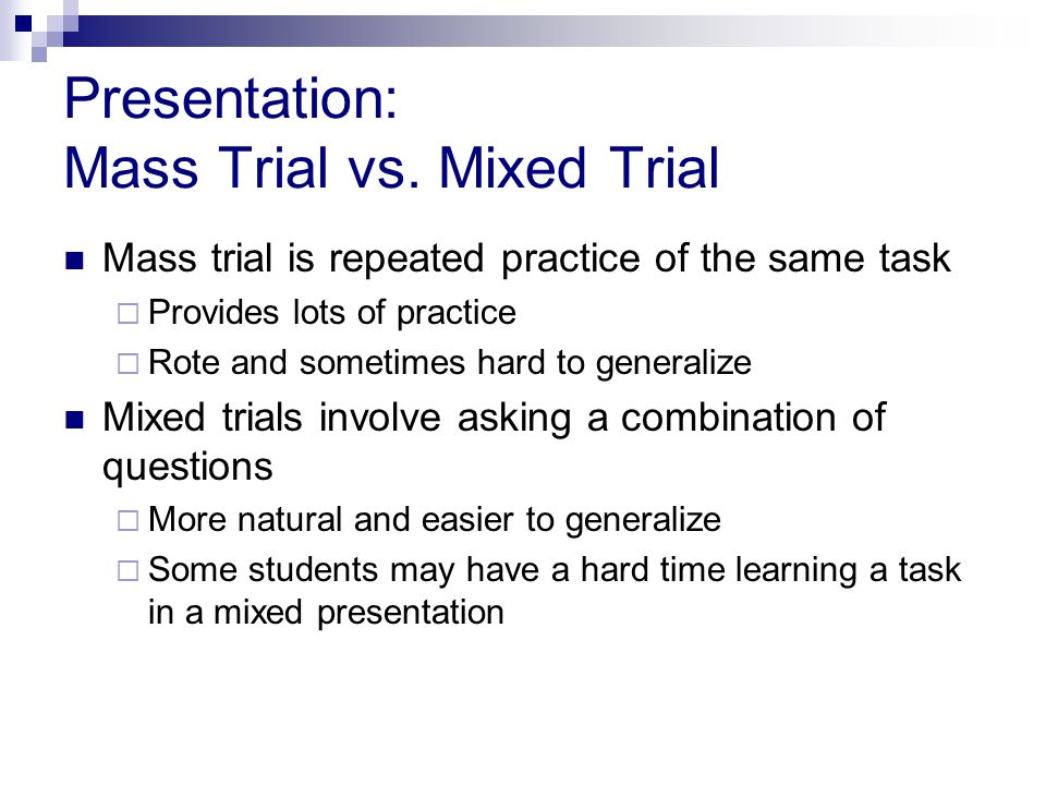 Presentation: Mass Trial vs. Mixed Trial Mass trial is repeated practice of the same task  Provides lots of practice  Rote and sometimes hard to gen