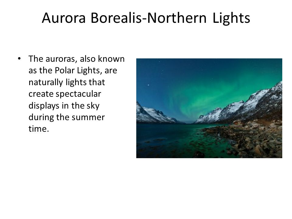 Aurora Borealis-Northern Lights The auroras, also known as the Polar Lights, are naturally lights that create spectacular displays in the sky during the summer time.