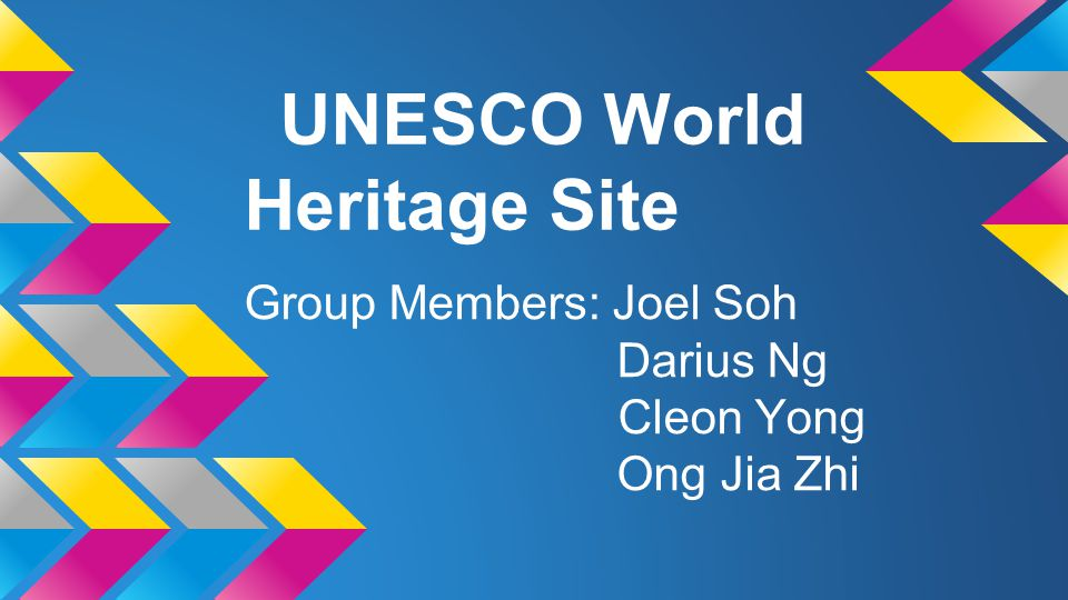 UNESCO World Heritage Site Group Members: Joel Soh Darius Ng Cleon Yong Ong Jia Zhi