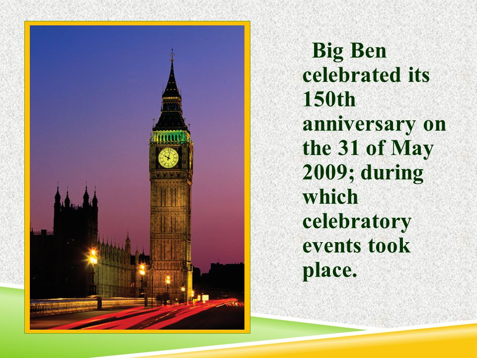 Big Ben celebrated its 150th anniversary on the 31 of May 2009; during which celebratory events took place.