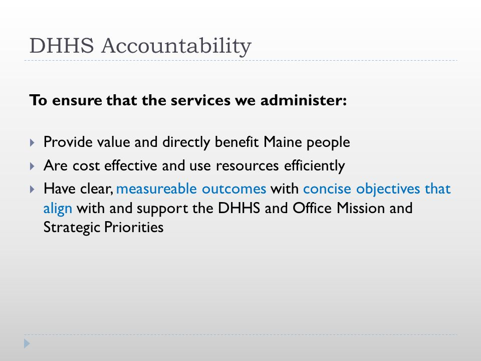 DHHS Accountability To ensure that the services we administer:  Provide value and directly benefit Maine people  Are cost effective and use resource