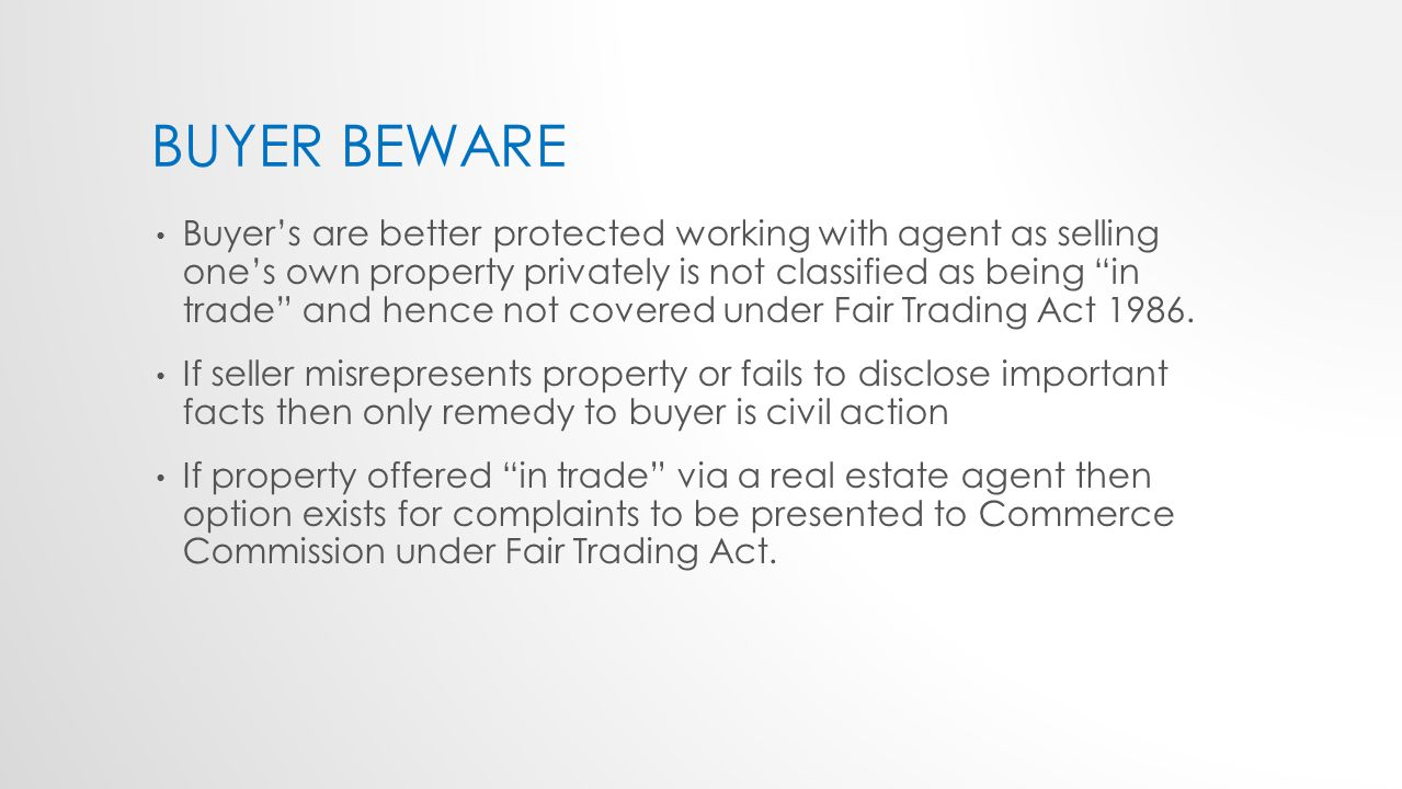 BUYER BEWARE Buyer's are better protected working with agent as selling one's own property privately is not classified as being in trade and hence not covered under Fair Trading Act 1986.