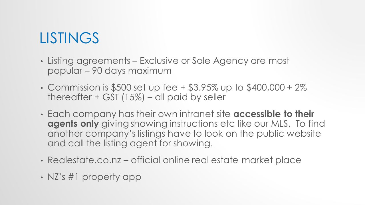 LISTINGS Listing agreements – Exclusive or Sole Agency are most popular – 90 days maximum Commission is $500 set up fee + $3.95% up to $400,000 + 2% thereafter + GST (15%) – all paid by seller Each company has their own intranet site accessible to their agents only giving showing instructions etc like our MLS.