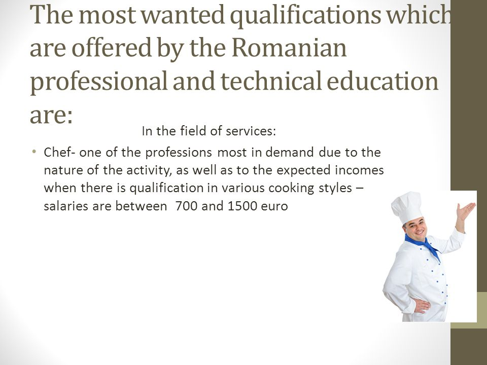 The most wanted qualifications which are offered by the Romanian professional and technical education are: In the field of services: Chef- one of the professions most in demand due to the nature of the activity, as well as to the expected incomes when there is qualification in various cooking styles – salaries are between 700 and 1500 euro