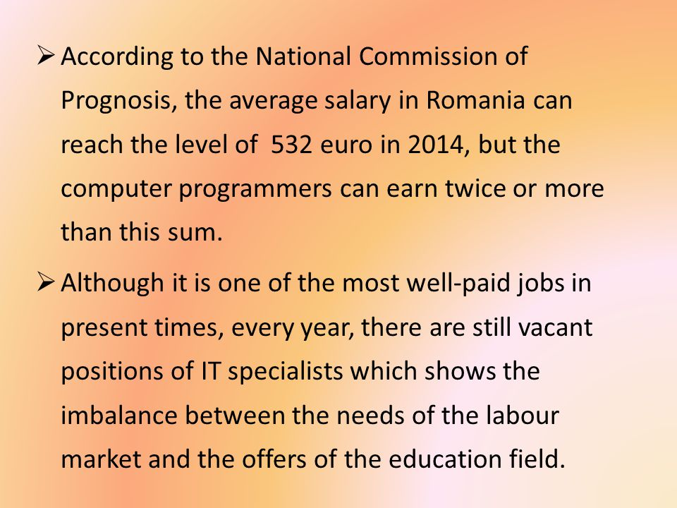  According to the National Commission of Prognosis, the average salary in Romania can reach the level of 532 euro in 2014, but the computer programmers can earn twice or more than this sum.