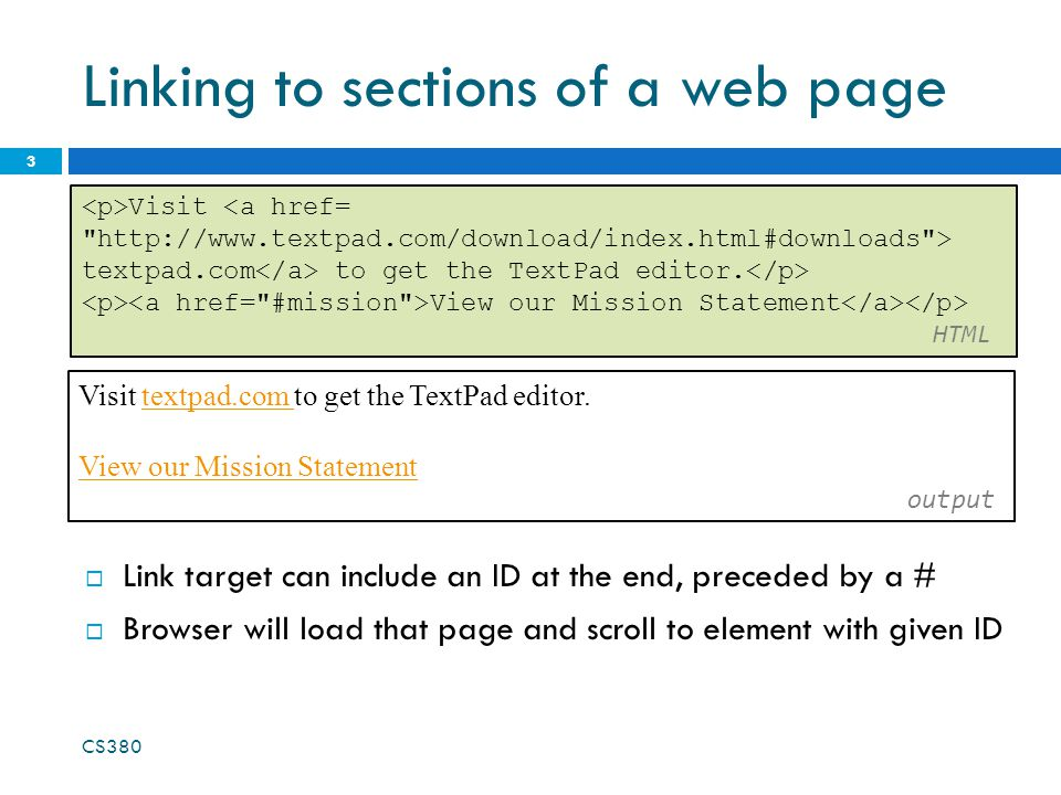 Linking to sections of a web page 3 Visit textpad.com to get the TextPad editor.textpad.com View our Mission Statement View our Mission Statement output  Link target can include an ID at the end, preceded by a #  Browser will load that page and scroll to element with given ID CS380 Visit <a href= http://www.textpad.com/download/index.html#downloads > textpad.com to get the TextPad editor.