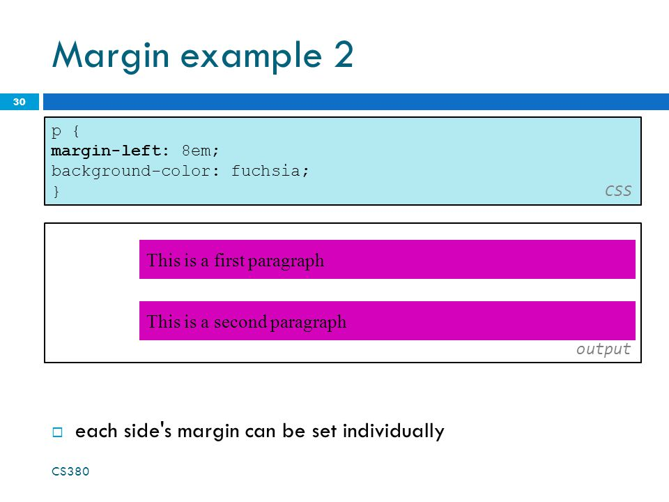 Margin example 2 30 output p { margin-left: 8em; background-color: fuchsia; } CSS  each side s margin can be set individually This is a second paragraph This is a first paragraph CS380
