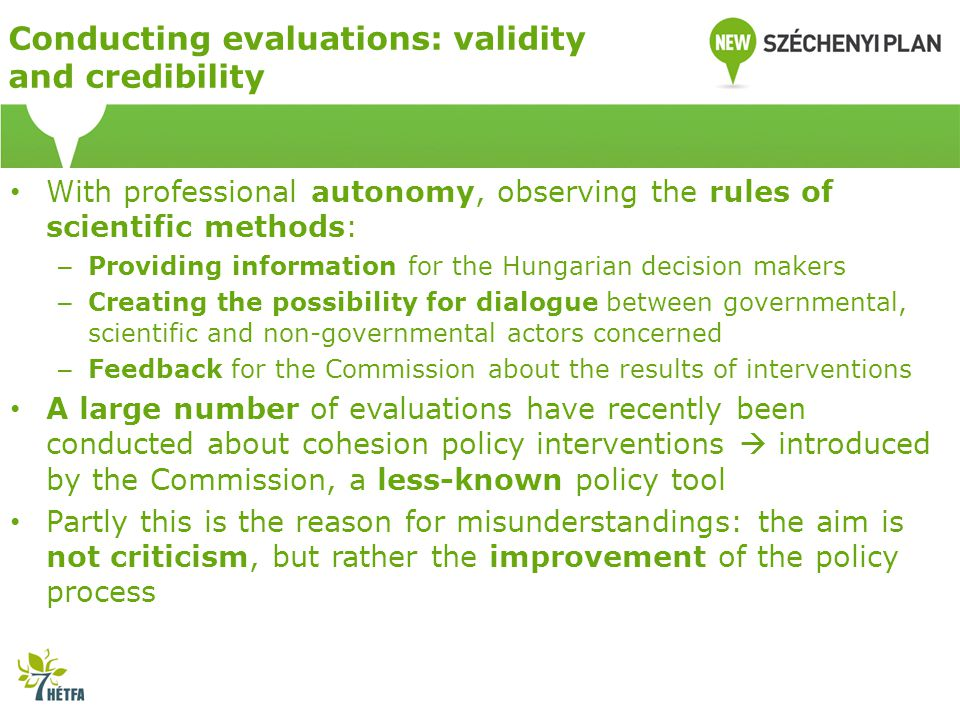 Conducting evaluations: validity and credibility With professional autonomy, observing the rules of scientific methods: – Providing information for the Hungarian decision makers – Creating the possibility for dialogue between governmental, scientific and non-governmental actors concerned – Feedback for the Commission about the results of interventions A large number of evaluations have recently been conducted about cohesion policy interventions  introduced by the Commission, a less-known policy tool Partly this is the reason for misunderstandings: the aim is not criticism, but rather the improvement of the policy process