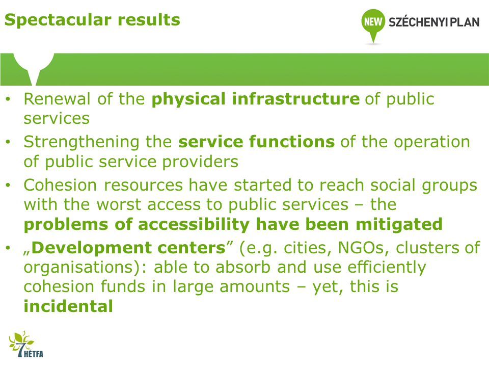 "Spectacular results Renewal of the physical infrastructure of public services Strengthening the service functions of the operation of public service providers Cohesion resources have started to reach social groups with the worst access to public services – the problems of accessibility have been mitigated ""Development centers (e.g."