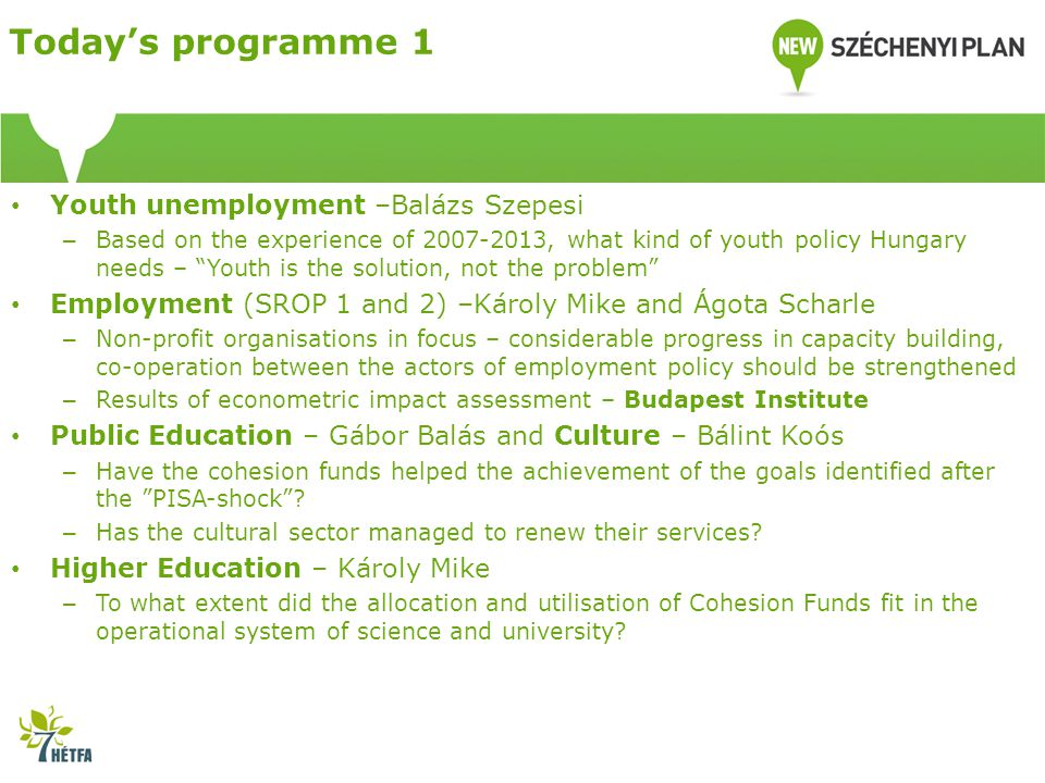 Youth unemployment –Balázs Szepesi – Based on the experience of 2007-2013, what kind of youth policy Hungary needs – Youth is the solution, not the problem Employment (SROP 1 and 2) –Károly Mike and Ágota Scharle – Non-profit organisations in focus – considerable progress in capacity building, co-operation between the actors of employment policy should be strengthened – Results of econometric impact assessment – Budapest Institute Public Education – Gábor Balás and Culture – Bálint Koós – Have the cohesion funds helped the achievement of the goals identified after the PISA-shock .