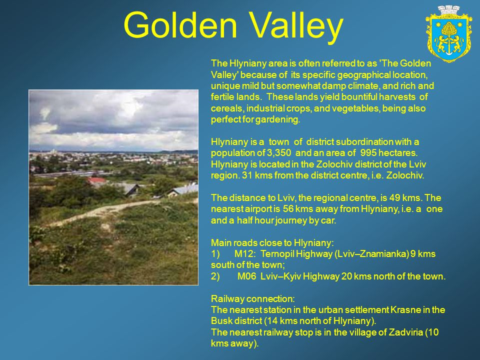 Golden Valley The Hlyniany area is often referred to as The Golden Valley because of its specific geographical location, unique mild but somewhat damp climate, and rich and fertile lands.