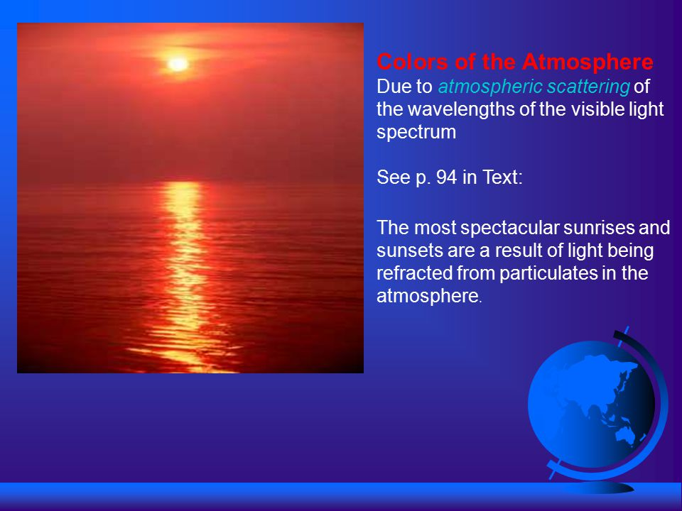 Colors of the Atmosphere Due to atmospheric scattering of the wavelengths of the visible light spectrum See p.