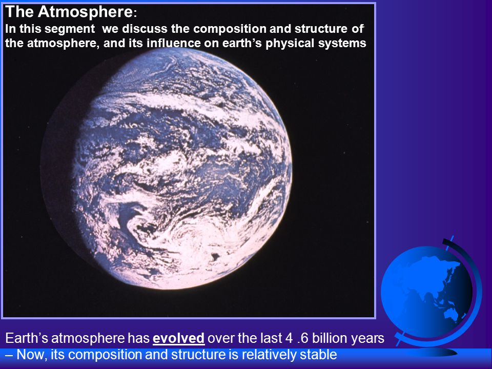 The Atmosphere : In this segment we discuss the composition and structure of the atmosphere, and its influence on earth's physical systems Earth's atmosphere has evolved over the last 4.6 billion years – Now, its composition and structure is relatively stable