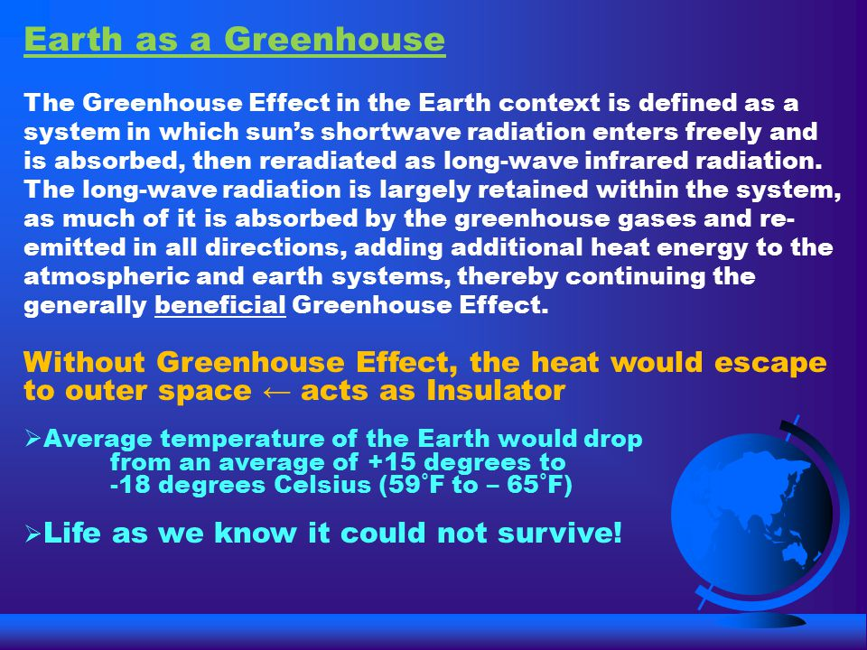 Earth as a Greenhouse The Greenhouse Effect in the Earth context is defined as a system in which sun's shortwave radiation enters freely and is absorbed, then reradiated as long-wave infrared radiation.