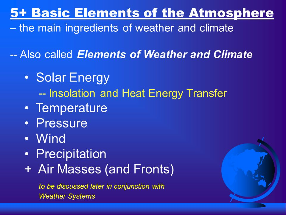 5+ Basic Elements of the Atmosphere – the main ingredients of weather and climate -- Also called Elements of Weather and Climate Solar Energy -- Insolation and Heat Energy Transfer Temperature Pressure Wind Precipitation + Air Masses (and Fronts) to be discussed later in conjunction with Weather Systems